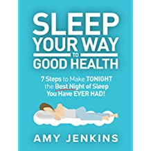 Sleep Your Way to Good Health: 7 Steps to Make TONIGHT the Best Night of Sleep You Have EVER HAD! (And How Sleep Makes You Live Longer & Happier) (English Edition)