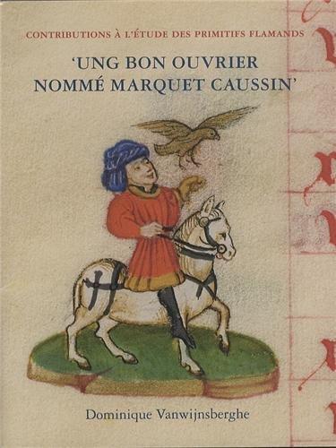 Ung bon ouvrier nommé Marquet Caussin : Peinture et enluminure en Hainaut avant Simon Marmion