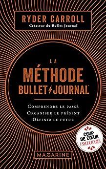 La méthode Bullet Journal : Comprendre le passé, organiser le présent, définir l'avenir (Documents) par [Carroll, Ryder]