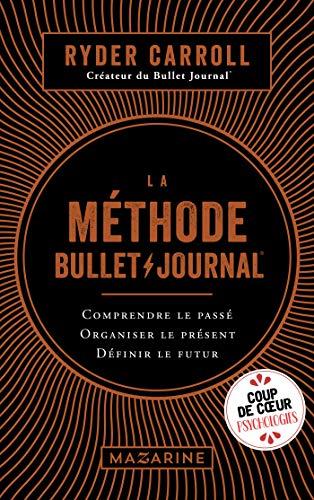 La méthode Bullet Journal: Comprendre le passé, organiser le présent, définir l'avenir par Ryder Carroll