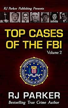 TOP CASES of The FBI - Volume 2 (Notorious FBI Cases) (English Edition) di [Parker, RJ]