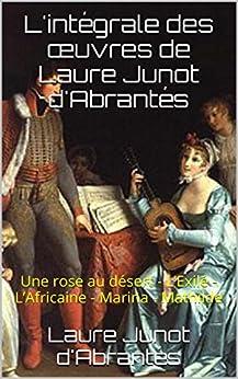L'intégrale des œuvres de Laure Junot d'Abrantés: Une rose au désert - L'Exilé - L'Africaine - Marina - Mathilde par [d'Abrantés, Laure Junot, Kif-e-book]