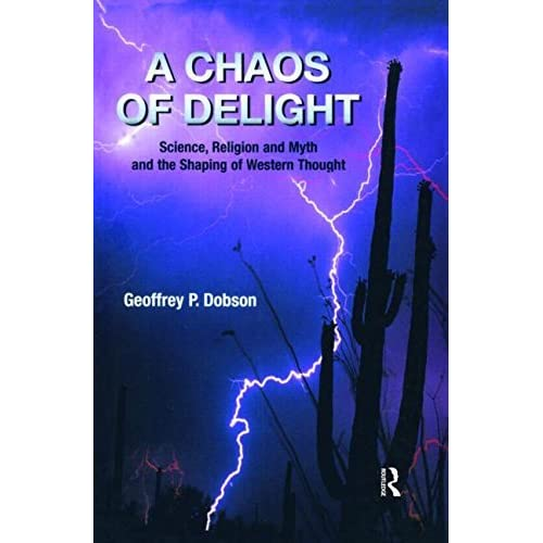 A Chaos of Delight: Science, Religion and Myth and the Shaping of Western Thought by Geoffrey Dobson (2014-09-17)