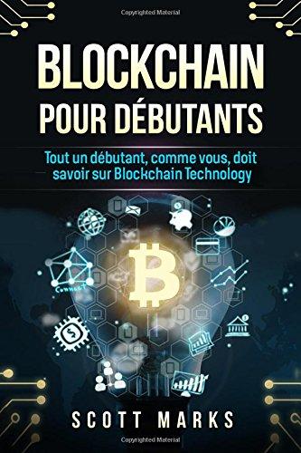 Blockchain Pour Dbutants: Tout un dbutant, comme vous, doit savoir sur Blockchain Technology (Blockchain livre en Franais/French Edition)