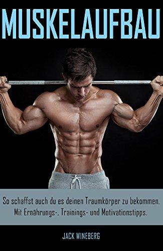 Muskelaufbau - der wahre Weg zum Erfolg: Schaffe es zu deinem Traumkörper, mit Ernährungs-, Trainings- und Motivationstipps.(Bodybuilding, Muskelaufbau, Fitness, Training, Muskelwachstum)