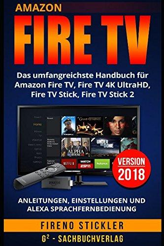 Amazon Fire TV: Das umfangreichste Handbuch für Amazon Fire TV, Fire TV 4K UltraHD, Fire TV Stick, Fire TV Stick 2 - Anleitungen, Einstellungen und Alexa Sprachfernbedienung - Version 2018 por Fireno Stickler