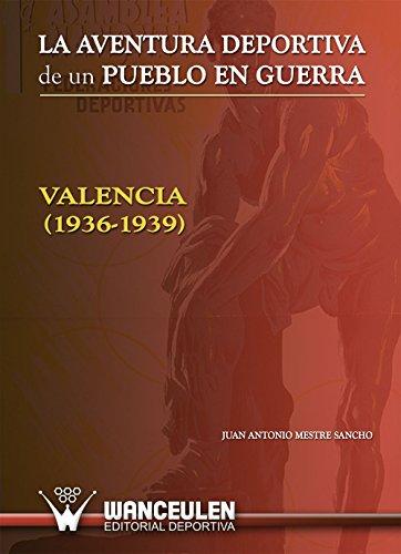 La aventura deportiva de un pueblo en guerra Valencia (1936-1939) por Juan Antonio Mestre Sancho