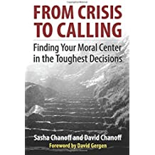From Crisis to Calling: Finding Your Moral Center in the Toughest Decisions by Sasha Chanoff (2016-06-06)