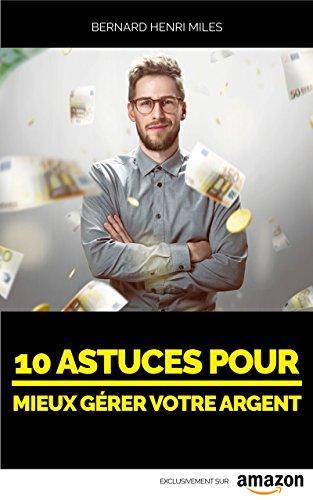 Dix astuces pour MIEUX GÉRER VOTRE ARGENT: Votre autonomie financière ne dépend que de vous (Dix astuces pour ... t. 1)