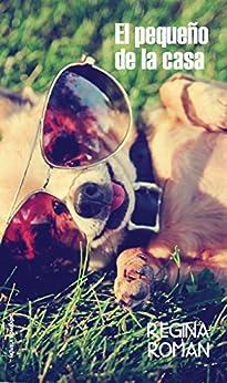 El Pequeño de la Casa: La historia de un perro contada por él mismo de [Roman, Regina]