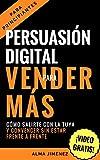 PERSUASIÓN: PERSUASIÓN DIGITAL PARA VENDER MÁS. Cómo salirte con la tuya y convencer a tu cliente sin estar frente a frente con la persuasión online. (Persuasión, ... Digital, El libro negro de la persuasión,)