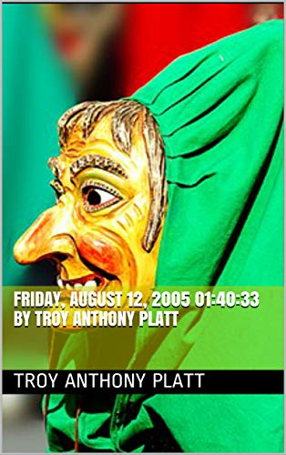 Friday, August 12, 2005 01:40:33 By Troy Anthony Platt (English Edition)