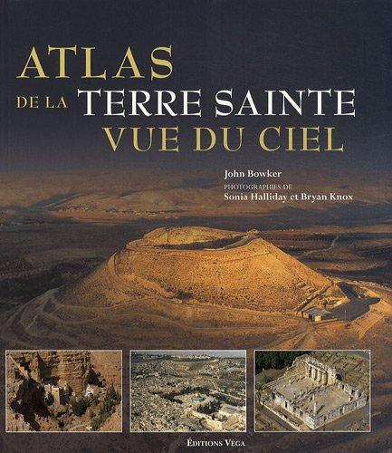 Atlas de la Terre Sainte vue du ciel : Découvrez les lieux sacrés vus du ciel. par John Bowker