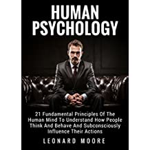 Human Psychology: 21 Fundamental Principles Of The Human Mind To Understand How People Think And Behave And Subconsciously Influence Their Actions (English Edition)