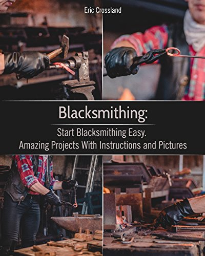 Blacksmithing: Start Blacksmithing Easy. Amazing Projects With Instructions and Pictures: (How To Blacksmithing, Metal Work) (Knife Making) (English Edition)