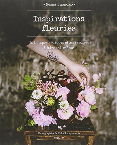 Inspirations fleuries: 30 bouquets, décors et accessoires à faire soi-même. par Nessa Buonomo