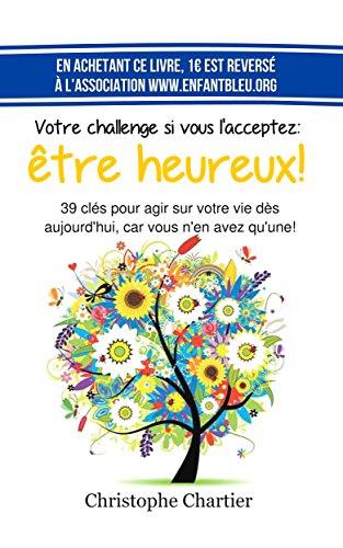 Couverture du livre Votre challenge si vous l'acceptez: etre heureux!: 39 clés pour agir sur votre vie dès aujourd'hui, car vous n'en avez qu'une!