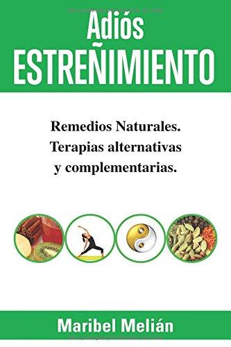 Adiós ESTREÑIMIENTO. Remedios Naturales, Terapias Alternativas y Complementarias. por Maribel Melián