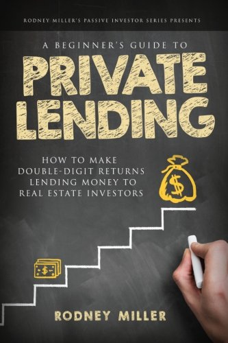 A Beginner's Guide To Private Lending: How To Make Double-Digit Returns Lending Money To Real Estate Investors (The Passive Investor Series) Hard Money Real Estate