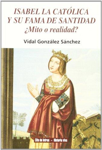 Isabel la Católica y su fama de santidad: ¿mito o realidad? (Cita de letras. Historia viva) por Vidal González Sánchez