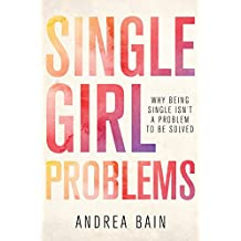Single Girl Problems: Why Being Single Isn't a Problem to Be Solved