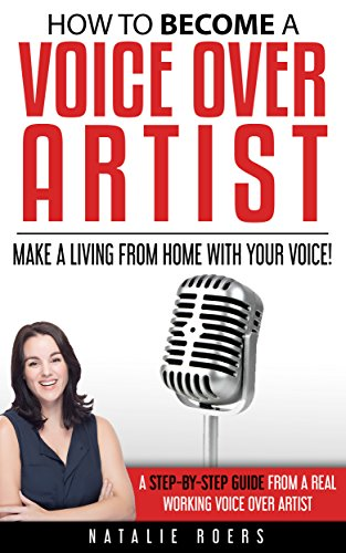 How to Become a Voice Over Artist: Make a Living from Home with Your Voice! (English Edition) por Natalie Roers