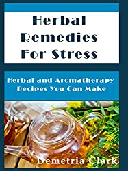 Herbal Remedies for Stress: Herbal and Aromatherapy Recipes You Can Make (Heart of Herbs Herbal School Book 1) (English Edition)
