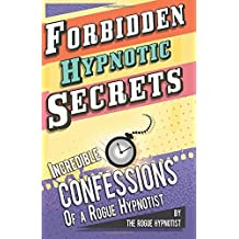 Forbidden hypnotic secrets! - Incredible hypnotic confessions of the Rogue Hypnotist! by The Rogue Hypnotist (2014-05-09)
