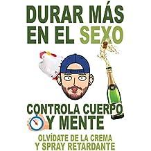 Durar más en el sexo: Controla cuerpo y mente. Olvídate de la crema y spray retardante