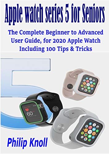 Apple Watch Series 5 for seniors: The complete beginner to advanced user Guide, for 2020 Apple watch including 100 Tips & Tricks (English Edition)