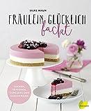 Fräulein Glücklich backt: Kuchen, Törtchen, Cupcakes und Naschereien