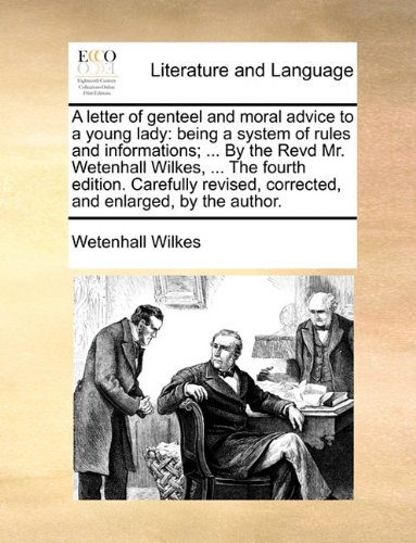 A letter of genteel and moral advice to a young lady: being a system of rules and informations; ... By the Revd Mr. Wetenhall Wilkes, ... The fourth ... corrected, and enlarged, by the author.