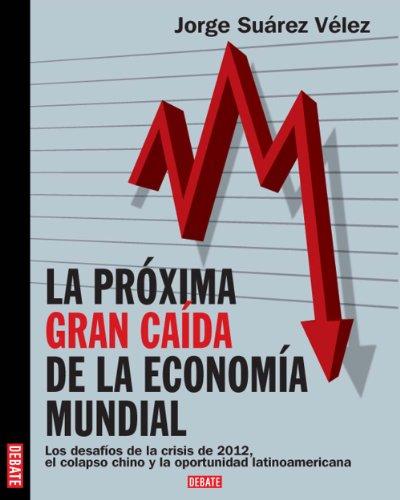 Próxima gran caída de la economía mundial: Los desafíos de la crisis de 2012, el colapso chino y la oportunidad latinoameri (Spanish Edition) PDF Books