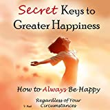 Secret Keys to Greater Happiness: How to Always Be Happy Regardless of Your Circumstances
