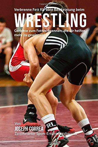 Verbrenne Fett fur eine Bestleistung beim Wrestling: Gerichte zum Fettverbrennen, die dir helfen mehr zu gewinnen! por Joseph Correa (Zertifizierter Sport-Ernahrungsberater)