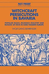 Witchcraft Persecutions in Bavaria: Popular Magic, Religious Zealotry and Reason of State in Early Modern Europe (Past and Present Publications)