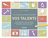 Le livre pour découvrir vos talents - Des conseils, des tests et des exercices pour reconnaître vos talents, les valoriser, les mettre au coeur de vos activités.
