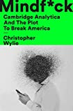 Mindf*ck: Cambridge Analytica and the Plot to Break America: Inside Cambridge Analytica's Plot to Break the World - Christopher Wylie