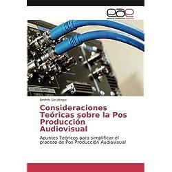 Consideraciones Teóricas sobre la Pos Producción Audiovisual: Apuntes Teóricos para simplificar el proceso de Pos Producción Audiovisual