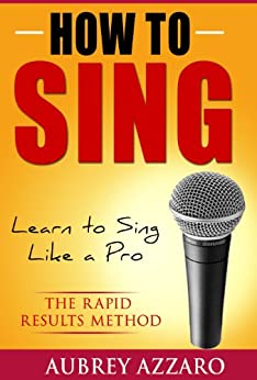 How to Sing: Learn to Sing Like a Pro - The Rapid Results Method (Singing Books - Easy Lessons on How to Sing Better) by [Azzaro, Aubrey]