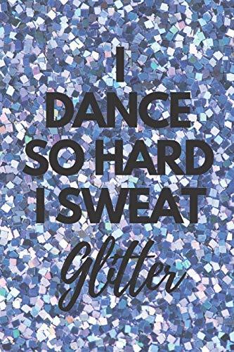 I Dance So Hard I Sweat Glitter: Blank, Lined Notebook Journal for Ballet Dancers, Jazz Dancers, Tap Dancers or Ballroom Dancers -