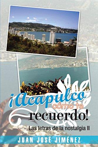 ¡Acapulco, Cómo Te Recuerdo!: Las Letras De La Nostalgia Ii por Juan José Jiménez