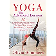 Yoga: The Advanced Lessons: 30 Challenging Yoga Poses to Take Your Yoga Practice to a Whole New Level (Yoga Poses With Pictures, Yoga Mastery Series, Yoga ... Flexibility Training) (English Edition)