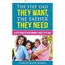 The Step Dad They Want, The Father They Need: 4 Step Process In Becoming a Great Step Dad (English Edition)