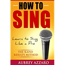 How to Sing: Learn to Sing Like a Pro - The Rapid Results Method (Singing Books - Easy Lessons on How to Sing Better) (English Edition)