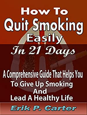 How To Quit Smoking Easily In 21 Days: A Comprehensive Guide that Helps you to Give Up Smoking and Lead a Healthy Life