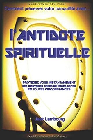 L'Antidote Spirituel: Protégez-vous instantanément des mauvaises ondes de toutes sortes en toutes circonstances.