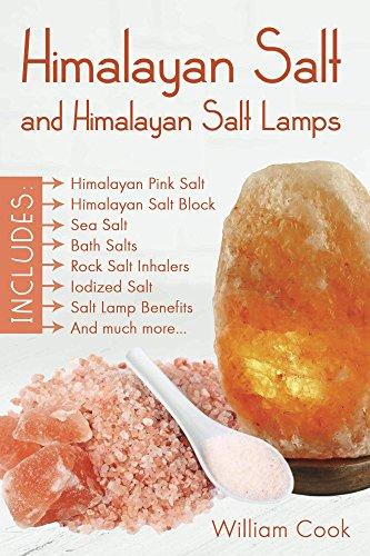 Himalayan Salt and Himalayan Salt Lamps; Himalayan Pink Salt, Himalayan Salt Block, Sea Salt, Bath Salts, Rock Salt Inhalers, Iodized Salt, Salt Lamp Benefits, and much more by [Cook, William]