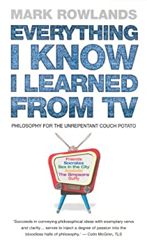 Everything I Know I Learned From TV: Philosophy For the Unrepentant Couch Potato de [Rowlands, Mark]