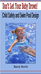 Don't Let Your Baby Drown!  Child Safety And Swimming Pool Design (English Edition)